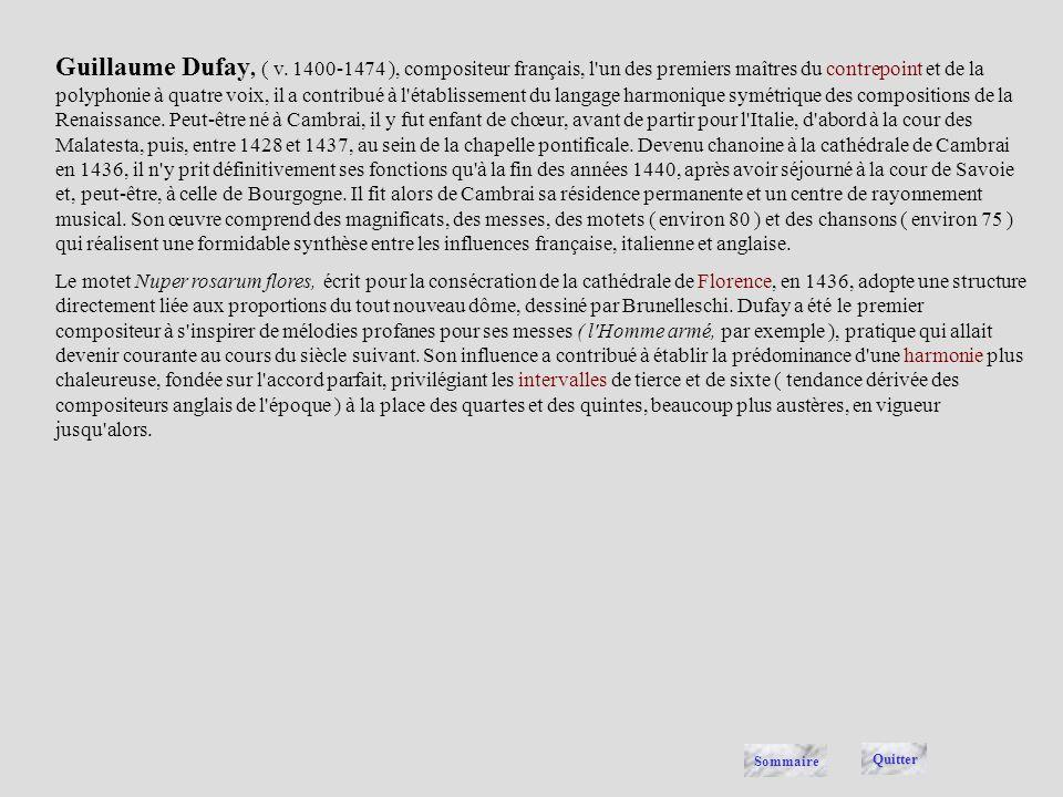 Guillaume Dufay, ( v. 1400-1474 ), compositeur français, l un des premiers maîtres du contrepoint et de la polyphonie à quatre voix, il a contribué à l établissement du langage harmonique symétrique des compositions de la Renaissance. Peut-être né à Cambrai, il y fut enfant de chœur, avant de partir pour l Italie, d abord à la cour des Malatesta, puis, entre 1428 et 1437, au sein de la chapelle pontificale. Devenu chanoine à la cathédrale de Cambrai en 1436, il n y prit définitivement ses fonctions qu à la fin des années 1440, après avoir séjourné à la cour de Savoie et, peut-être, à celle de Bourgogne. Il fit alors de Cambrai sa résidence permanente et un centre de rayonnement musical. Son œuvre comprend des magnificats, des messes, des motets ( environ 80 ) et des chansons ( environ 75 ) qui réalisent une formidable synthèse entre les influences française, italienne et anglaise.