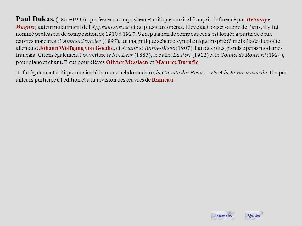 Paul Dukas, (1865-1935), professeur, compositeur et critique musical français, influencé par Debussy et Wagner, auteur notamment de l Apprenti sorcier et de plusieurs opéras. Élève au Conservatoire de Paris, il y fut nommé professeur de composition de 1910 à 1927. Sa réputation de compositeur s est forgée à partir de deux œuvres majeures : l Apprenti sorcier (1897), un magnifique scherzo symphonique inspiré d une ballade du poète allemand Johann Wolfgang von Goethe, et Ariane et Barbe-Bleue (1907), l un des plus grands opéras modernes français. Citons également l ouverture le Roi Lear (1883), le ballet La Péri (1912) et le Sonnet de Ronsard (1924), pour piano et chant. Il eut pour élèves Olivier Messiaen et Maurice Duruflé.