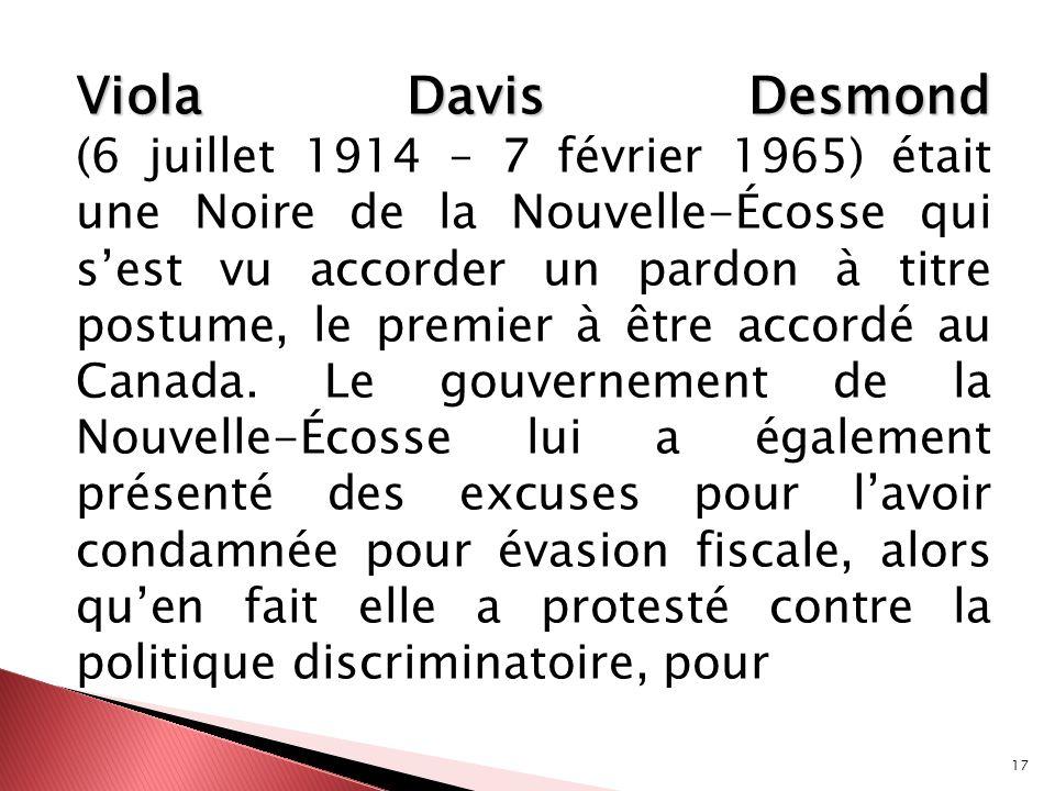 Viola Davis Desmond (6 juillet 1914 – 7 février 1965) était une Noire de la Nouvelle-Écosse qui s'est vu accorder un pardon à titre postume, le premier à être accordé au Canada.