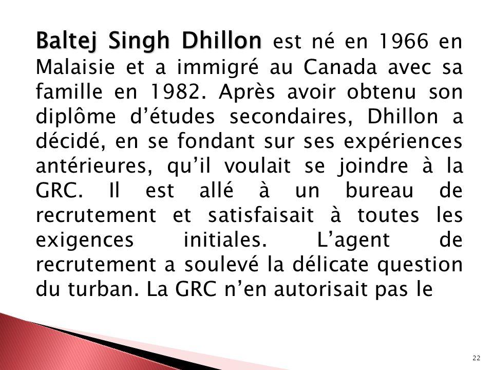 Baltej Singh Dhillon est né en 1966 en Malaisie et a immigré au Canada avec sa famille en 1982.