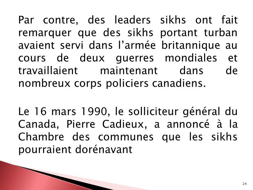Par contre, des leaders sikhs ont fait remarquer que des sikhs portant turban avaient servi dans l'armée britannique au cours de deux guerres mondiales et travaillaient maintenant dans de nombreux corps policiers canadiens.