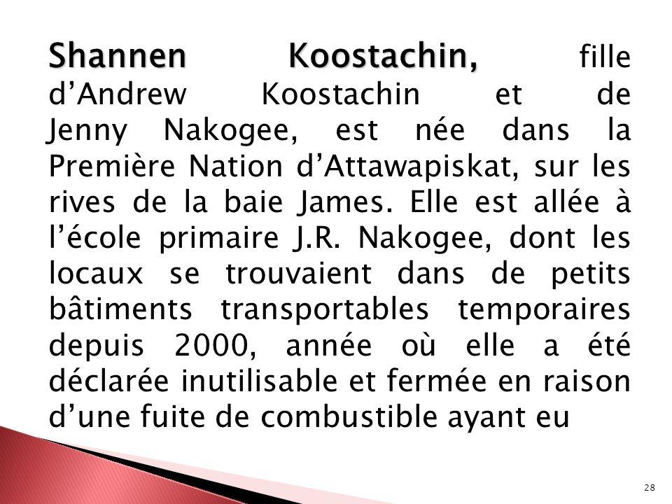 Shannen Koostachin, fille d'Andrew Koostachin et de Jenny Nakogee, est née dans la Première Nation d'Attawapiskat, sur les rives de la baie James.