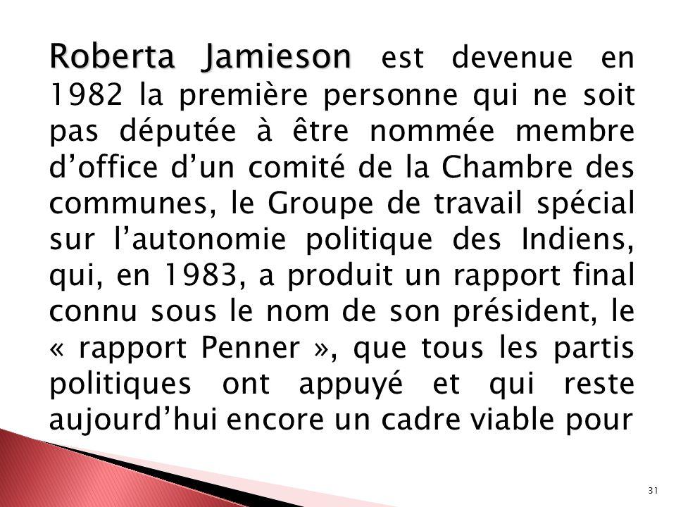 Roberta Jamieson est devenue en 1982 la première personne qui ne soit pas députée à être nommée membre d'office d'un comité de la Chambre des communes, le Groupe de travail spécial sur l'autonomie politique des Indiens, qui, en 1983, a produit un rapport final connu sous le nom de son président, le « rapport Penner », que tous les partis politiques ont appuyé et qui reste aujourd'hui encore un cadre viable pour