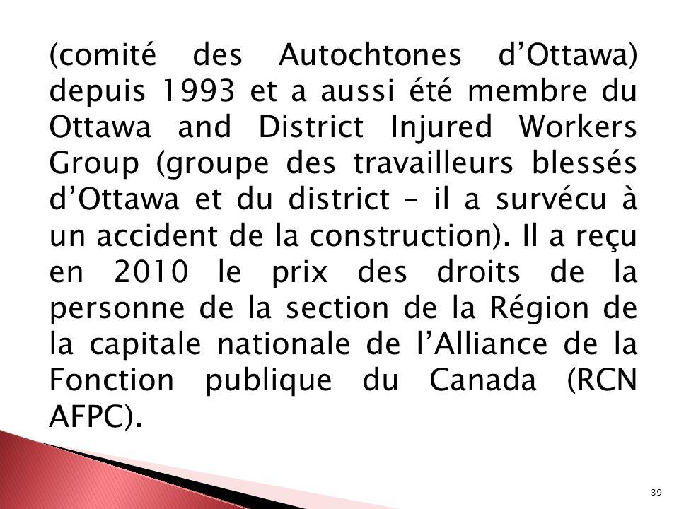 (comité des Autochtones d'Ottawa) depuis 1993 et a aussi été membre du Ottawa and District Injured Workers Group (groupe des travailleurs blessés d'Ottawa et du district – il a survécu à un accident de la construction).