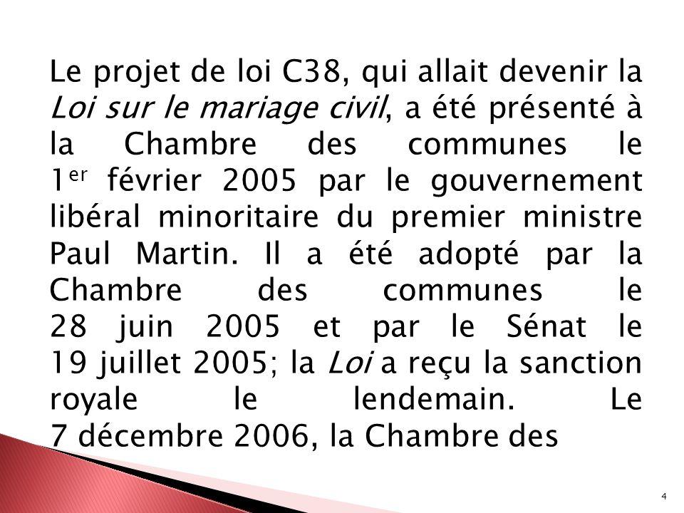 Le projet de loi C38, qui allait devenir la Loi sur le mariage civil, a été présenté à la Chambre des communes le 1er février 2005 par le gouvernement libéral minoritaire du premier ministre Paul Martin.