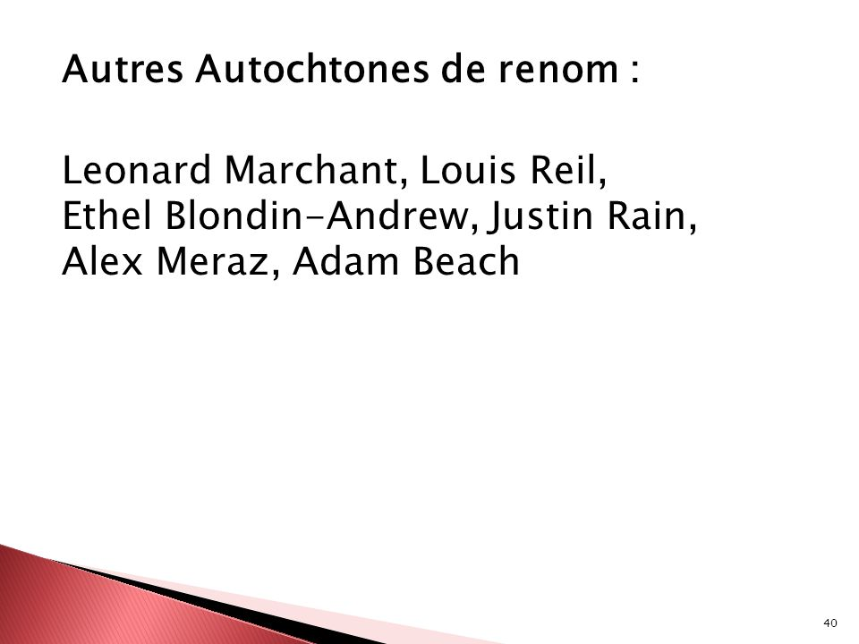 Autres Autochtones de renom : Leonard Marchant, Louis Reil, Ethel Blondin-Andrew, Justin Rain, Alex Meraz, Adam Beach