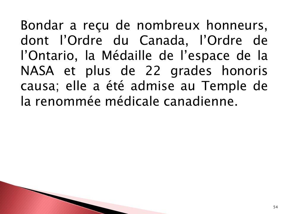 Bondar a reçu de nombreux honneurs, dont l'Ordre du Canada, l'Ordre de l'Ontario, la Médaille de l'espace de la NASA et plus de 22 grades honoris causa; elle a été admise au Temple de la renommée médicale canadienne.