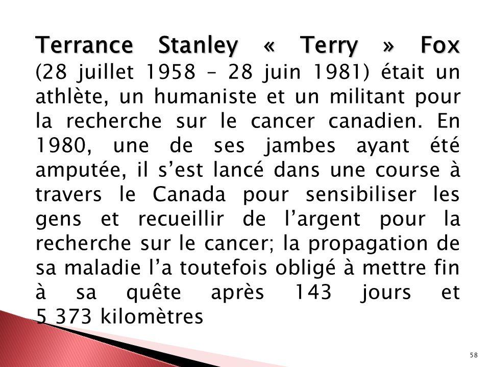 Terrance Stanley « Terry » Fox (28 juillet 1958 – 28 juin 1981) était un athlète, un humaniste et un militant pour la recherche sur le cancer canadien.