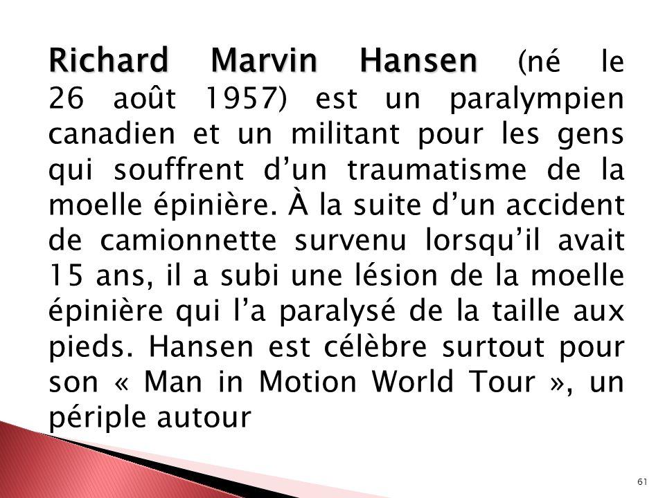 Richard Marvin Hansen (né le 26 août 1957) est un paralympien canadien et un militant pour les gens qui souffrent d'un traumatisme de la moelle épinière.