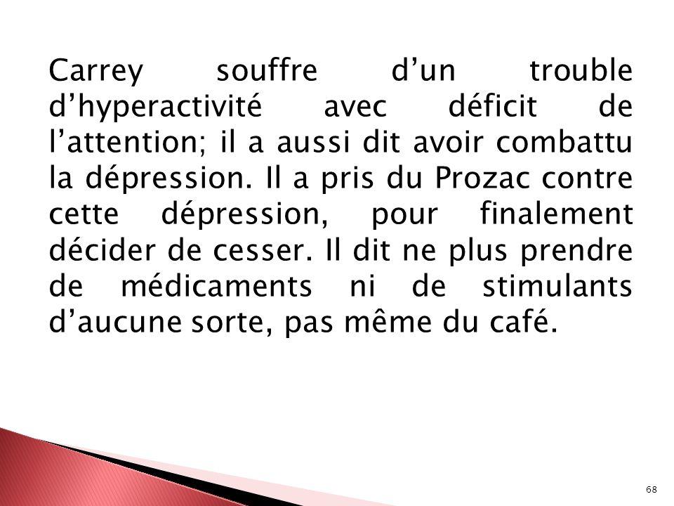 Carrey souffre d'un trouble d'hyperactivité avec déficit de l'attention; il a aussi dit avoir combattu la dépression.