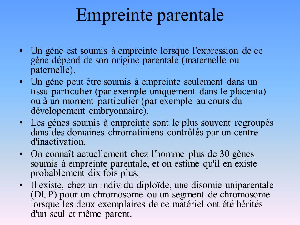 Empreinte parentale Un gène est soumis à empreinte lorsque l expression de ce gène dépend de son origine parentale (maternelle ou paternelle).