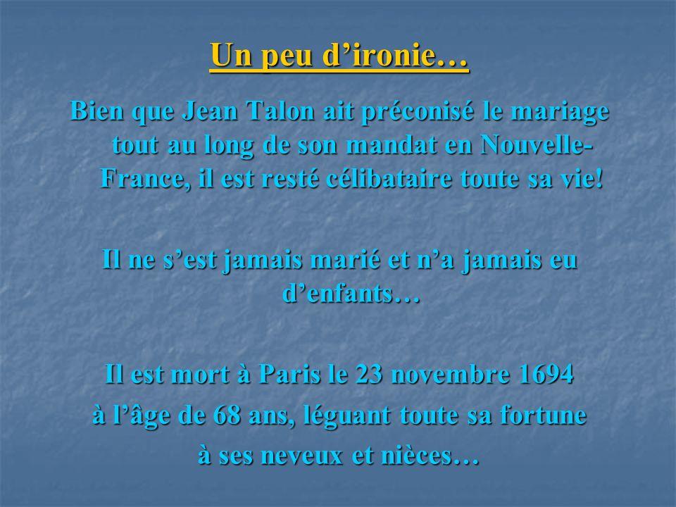 Un peu d'ironie… Bien que Jean Talon ait préconisé le mariage tout au long de son mandat en Nouvelle-France, il est resté célibataire toute sa vie!
