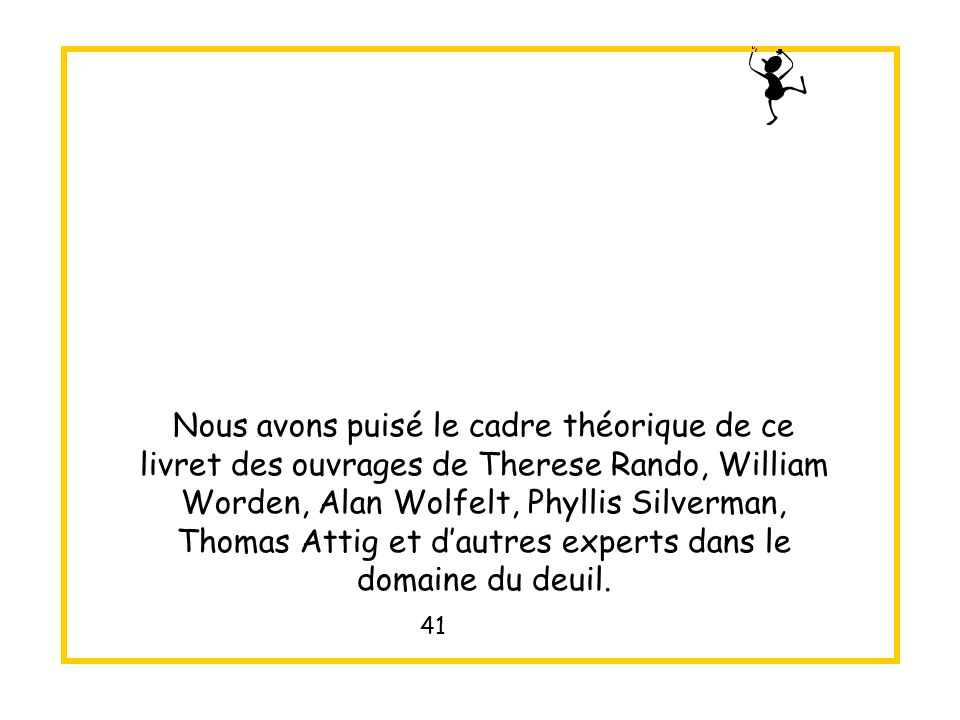 Nous avons puisé le cadre théorique de ce livret des ouvrages de Therese Rando, William Worden, Alan Wolfelt, Phyllis Silverman, Thomas Attig et d'autres experts dans le domaine du deuil.