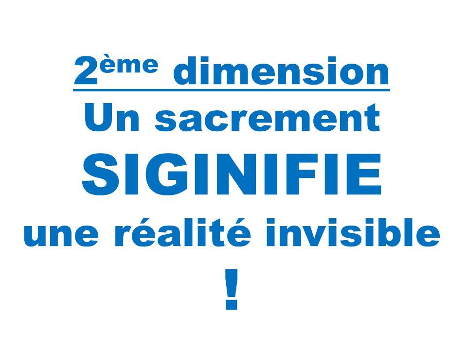 ! 2ème dimension Un sacrement SIGINIFIE une réalité invisible