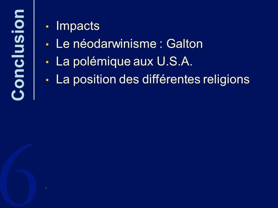 6 Conclusion Impacts Le néodarwinisme : Galton La polémique aux U.S.A.