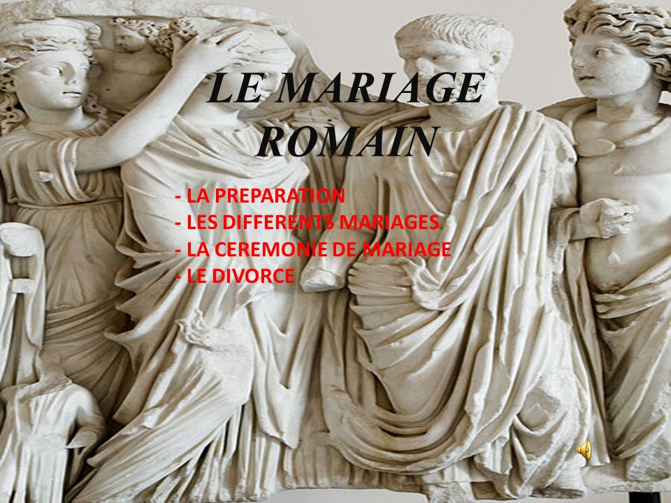 LE MARIAGE ROMAIN - LA PREPARATION - LES DIFFERENTS MARIAGES