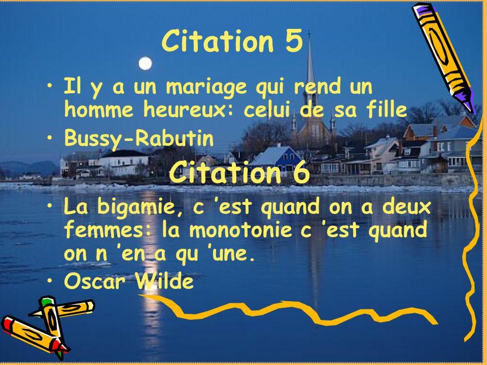 Citation 5 Il y a un mariage qui rend un homme heureux: celui de sa fille. Bussy-Rabutin. Citation 6.