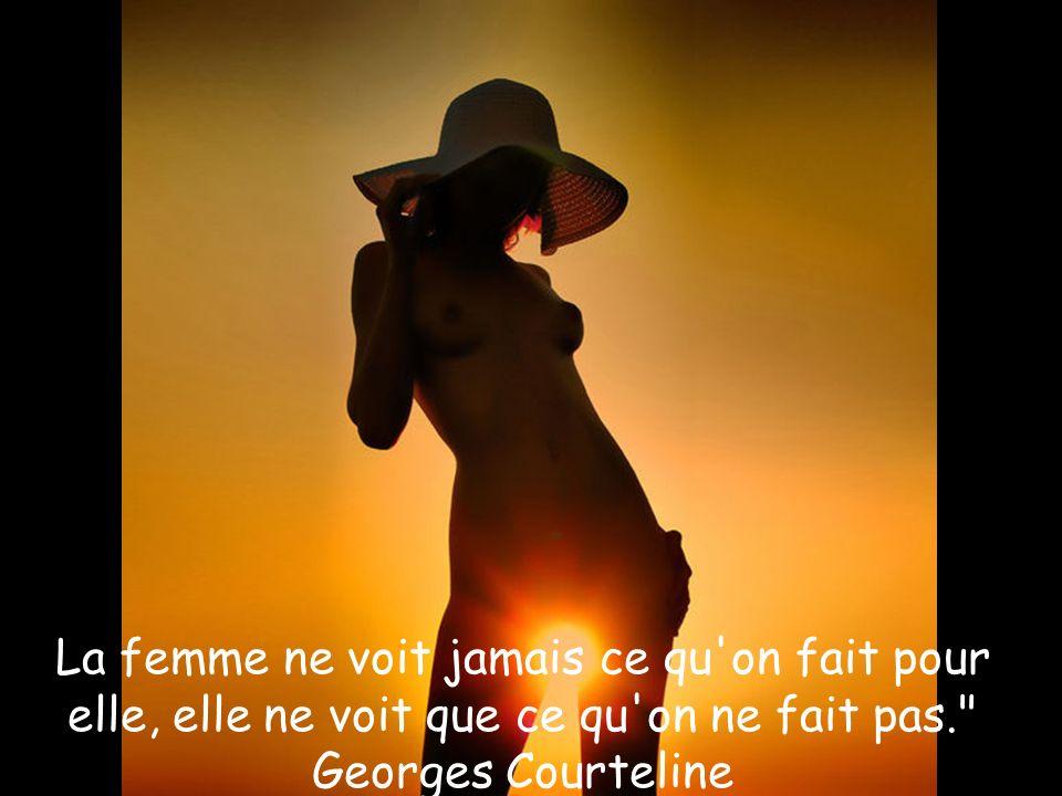 La femme ne voit jamais ce qu on fait pour elle, elle ne voit que ce qu on ne fait pas. Georges Courteline