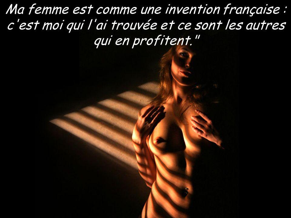 Ma femme est comme une invention française : c est moi qui l ai trouvée et ce sont les autres qui en profitent.