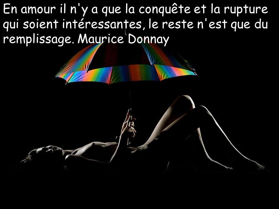 En amour il n y a que la conquête et la rupture qui soient intéressantes, le reste n est que du remplissage. Maurice Donnay