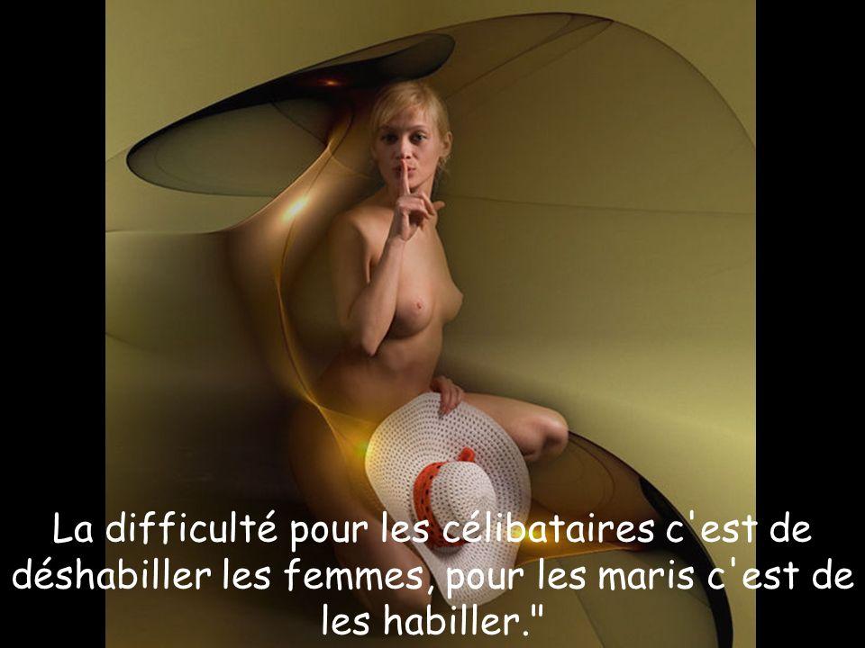 La difficulté pour les célibataires c est de déshabiller les femmes, pour les maris c est de les habiller.