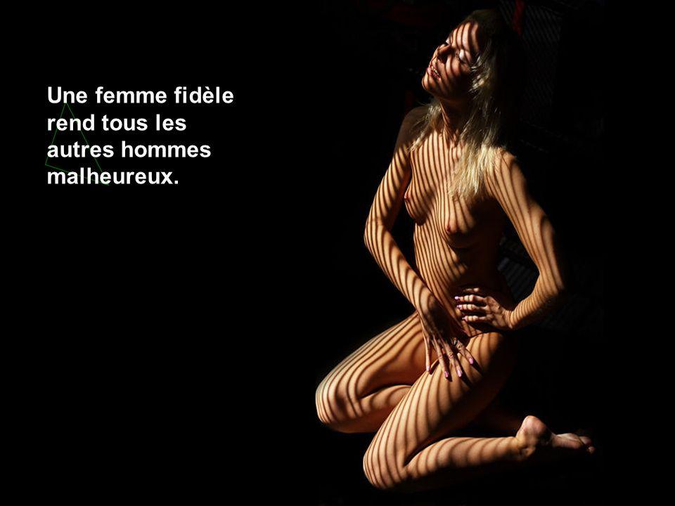Une femme fidèle rend tous les autres hommes malheureux.