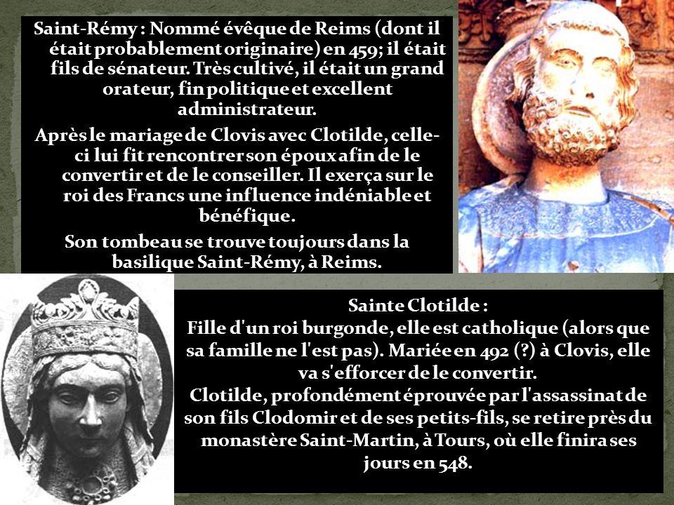 Saint-Rémy : Nommé évêque de Reims (dont il était probablement originaire) en 459; il était fils de sénateur. Très cultivé, il était un grand orateur, fin politique et excellent administrateur. Après le mariage de Clovis avec Clotilde, celle- ci lui fit rencontrer son époux afin de le convertir et de le conseiller. Il exerça sur le roi des Francs une influence indéniable et bénéfique. Son tombeau se trouve toujours dans la basilique Saint-Rémy, à Reims.