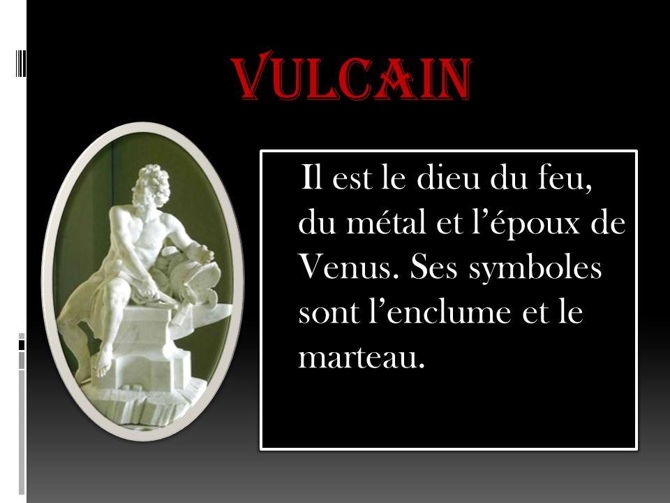 Vulcain Il est le dieu du feu, du métal et l'époux de Venus.