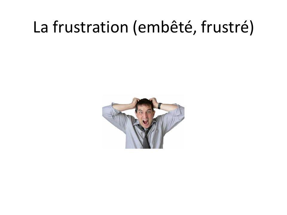 La frustration (embêté, frustré)