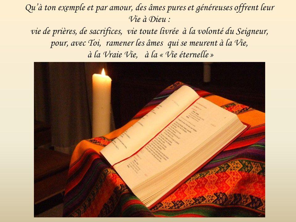 Qu'à ton exemple et par amour, des âmes pures et généreuses offrent leur Vie à Dieu : vie de prières, de sacrifices, vie toute livrée à la volonté du Seigneur, pour, avec Toi, ramener les âmes qui se meurent à la Vie, à la Vraie Vie, à la « Vie éternelle »