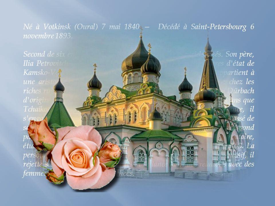 Né à Votkinsk (Oural) 7 mai 1840 — Décédé à Saint-Petersbourg 6 novembre 1893.