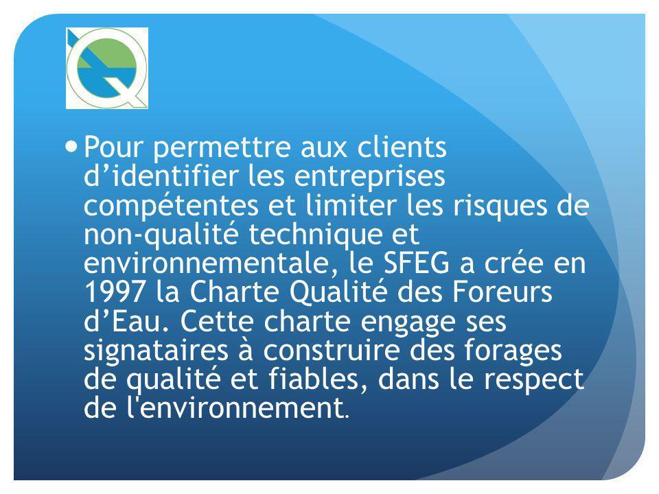 Pour permettre aux clients d'identifier les entreprises compétentes et limiter les risques de non-qualité technique et environnementale, le SFEG a crée en 1997 la Charte Qualité des Foreurs d'Eau.