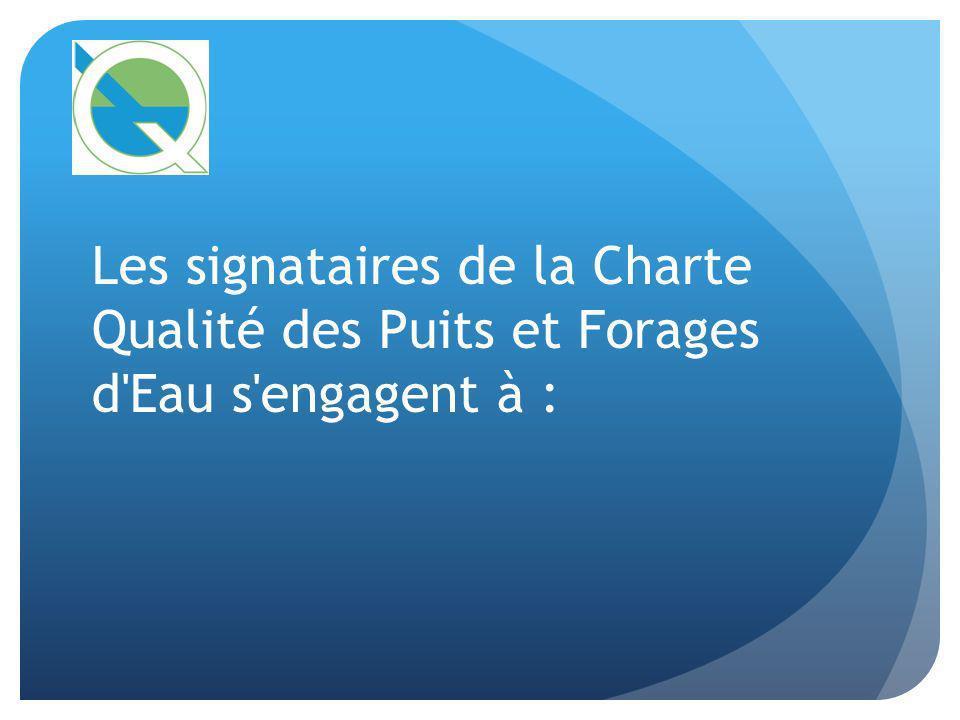 Les signataires de la Charte Qualité des Puits et Forages d Eau s engagent à :