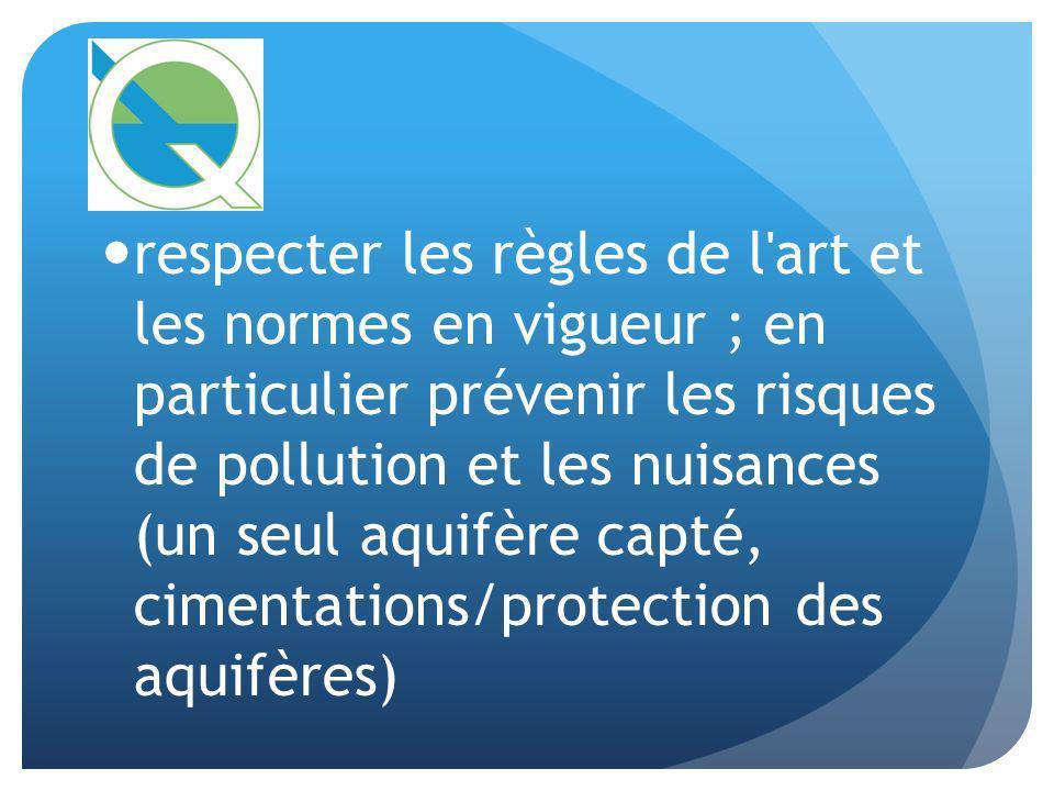 respecter les règles de l art et les normes en vigueur ; en particulier prévenir les risques de pollution et les nuisances (un seul aquifère capté, cimentations/protection des aquifères)