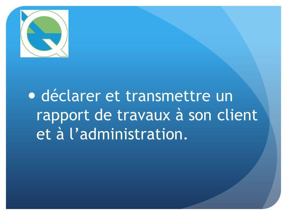 déclarer et transmettre un rapport de travaux à son client et à l'administration.