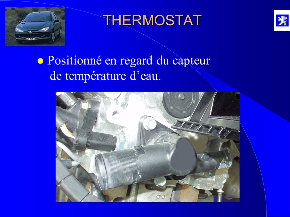 THERMOSTAT Positionné en regard du capteur de température d'eau.