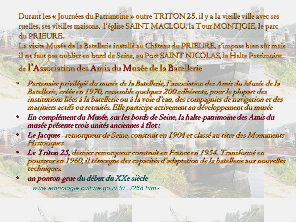 Durant les « Journées du Patrimoine » outre TRITON 25, il y a la vieille ville avec ses ruelles, ses vieilles maisons, l'église SAINT MACLOU, la Tour MONTJOIE, le parc du PRIEURE. La visite Musée de la Batellerie installé au Château du PRIEURE, s'impose bien sûr mais il ne faut pas oublier en bord de Seine, au Port SAINT NICOLAS, la Halte Patrimoine de l'Association des Amis du Musée de la Batellerie