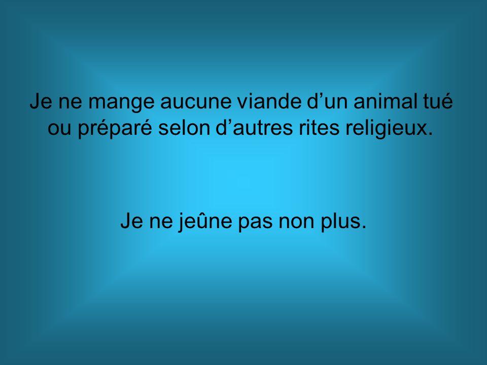 Je ne mange aucune viande d'un animal tué ou préparé selon d'autres rites religieux.