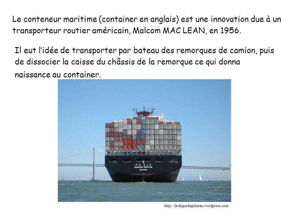Le conteneur maritime (container en anglais) est une innovation due à un transporteur routier américain, Malcom MAC LEAN, en 1956.