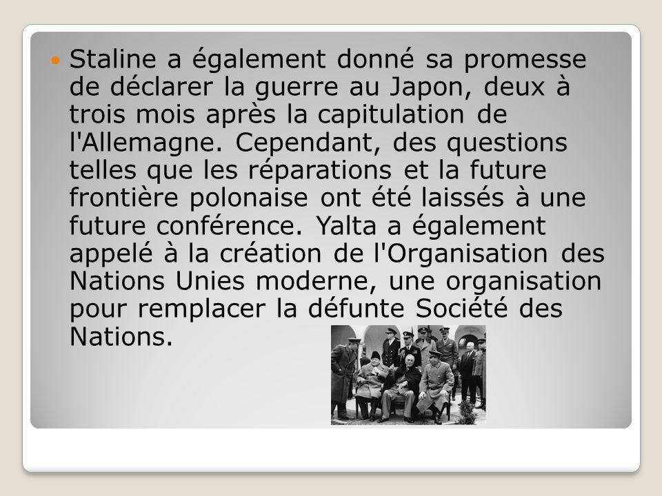 Staline a également donné sa promesse de déclarer la guerre au Japon, deux à trois mois après la capitulation de l Allemagne.