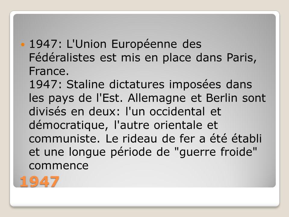 1947: L Union Européenne des Fédéralistes est mis en place dans Paris, France. 1947: Staline dictatures imposées dans les pays de l Est. Allemagne et Berlin sont divisés en deux: l un occidental et démocratique, l autre orientale et communiste. Le rideau de fer a été établi et une longue période de guerre froide commence