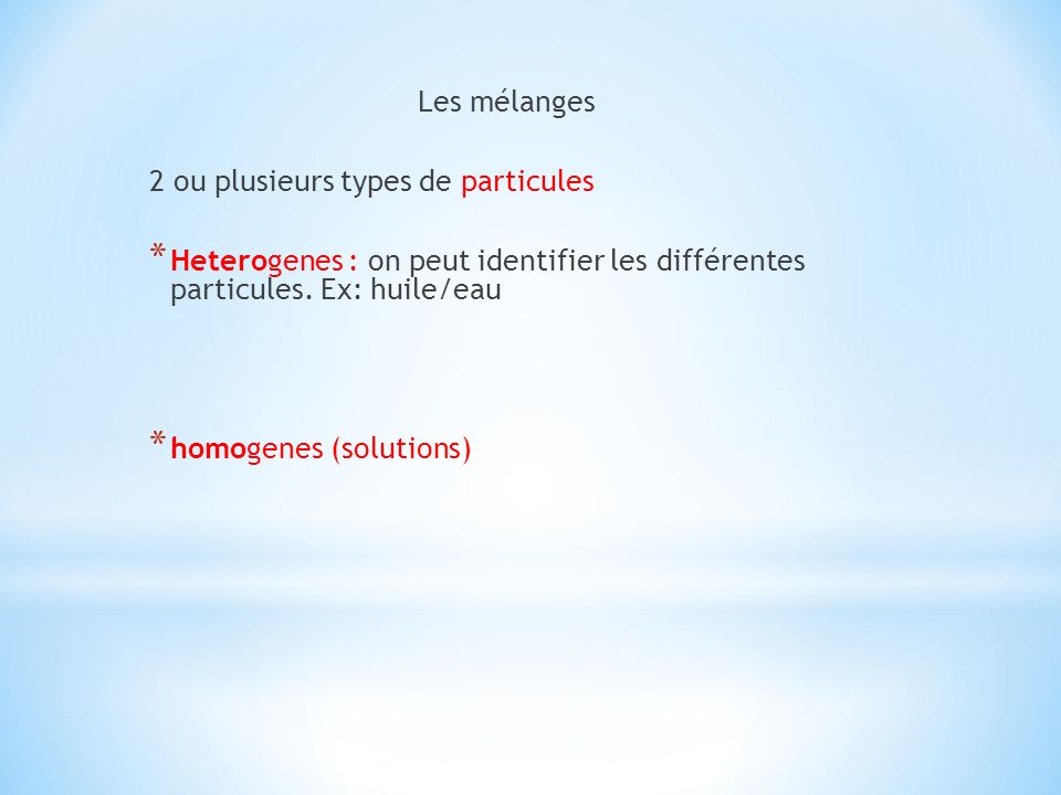 Les mélanges 2 ou plusieurs types de particules. Heterogenes : on peut identifier les différentes particules. Ex: huile/eau.