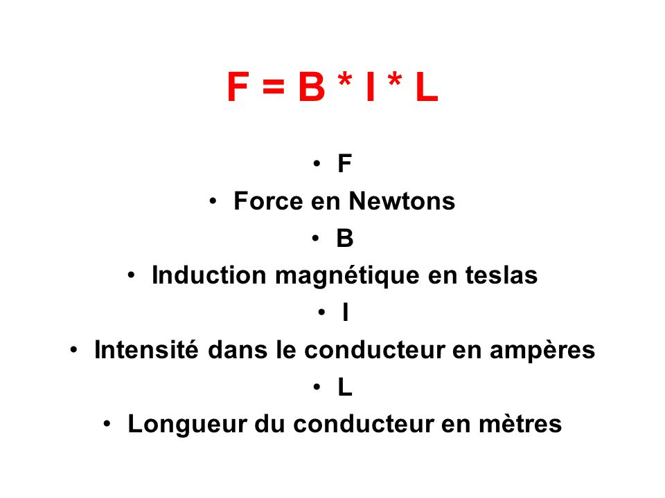 F = B * I * L F Force en Newtons B Induction magnétique en teslas I