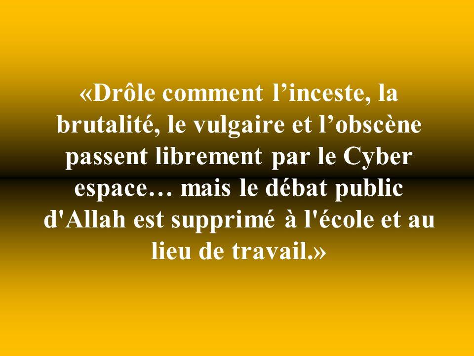 «Drôle comment l'inceste, la brutalité, le vulgaire et l'obscène passent librement par le Cyber espace… mais le débat public d Allah est supprimé à l école et au lieu de travail.»