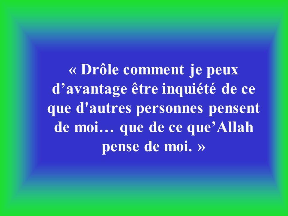 « Drôle comment je peux d'avantage être inquiété de ce que d autres personnes pensent de moi… que de ce que'Allah pense de moi. »
