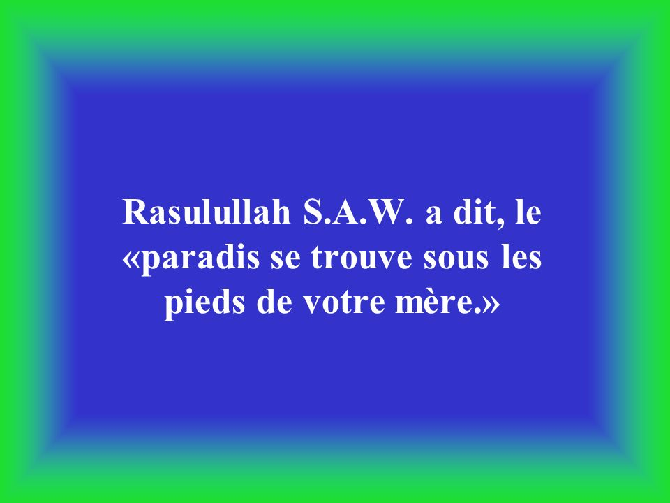 Rasulullah S.A.W. a dit, le «paradis se trouve sous les pieds de votre mère.»