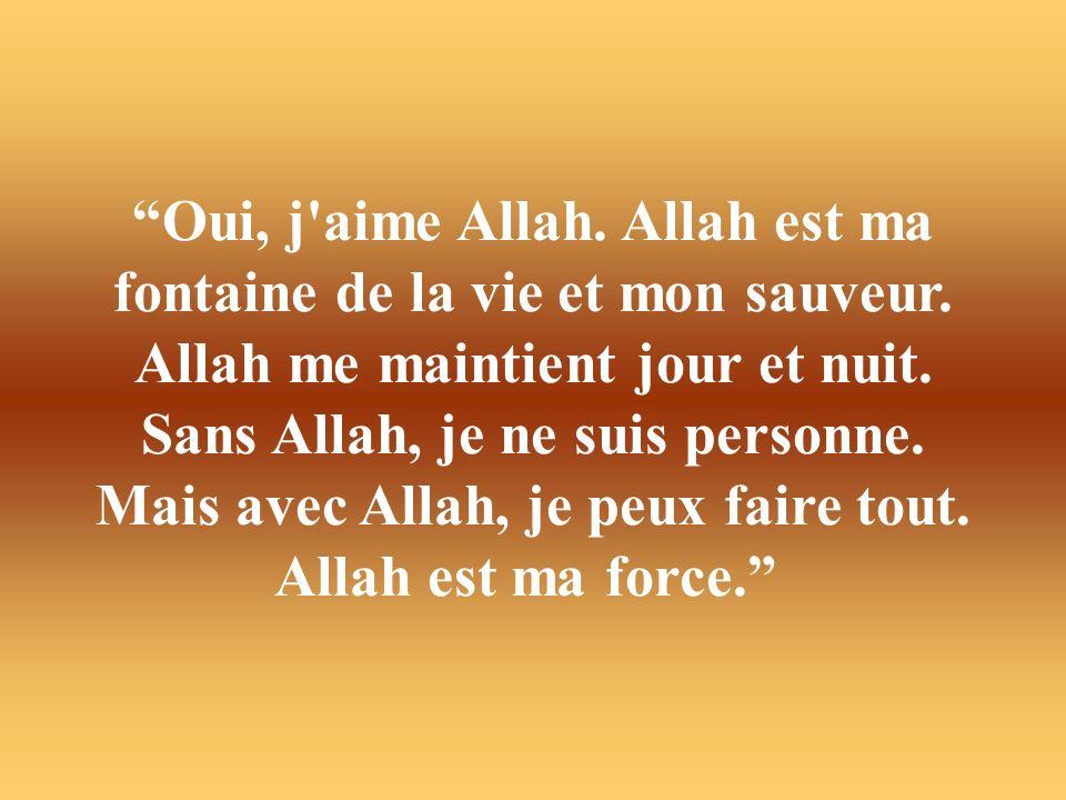 Oui, j aime Allah. Allah est ma fontaine de la vie et mon sauveur