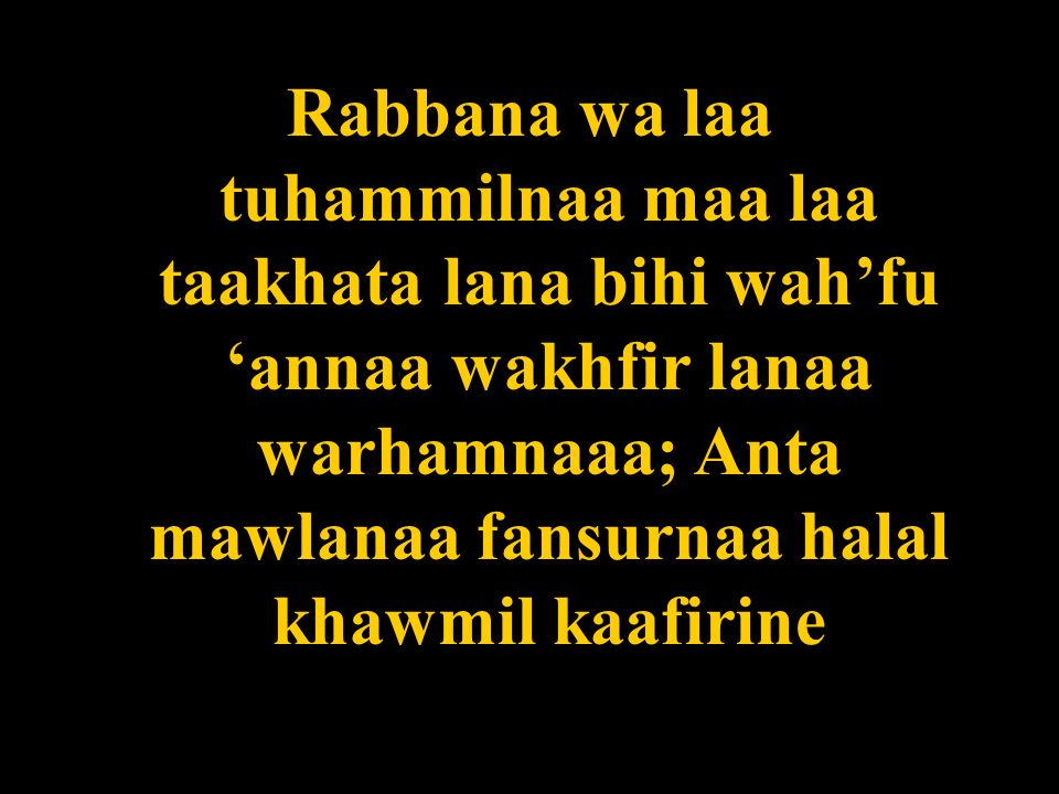 Rabbana wa laa tuhammilnaa maa laa taakhata lana bihi wah'fu 'annaa wakhfir lanaa warhamnaaa; Anta mawlanaa fansurnaa halal khawmil kaafirine