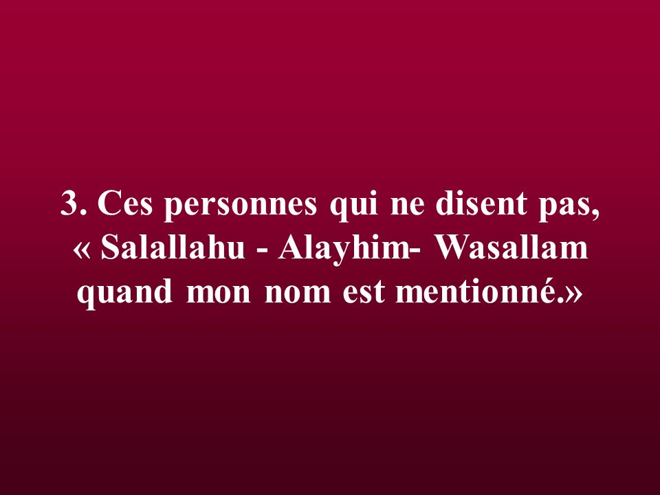 3. Ces personnes qui ne disent pas, « Salallahu - Alayhim- Wasallam quand mon nom est mentionné.»