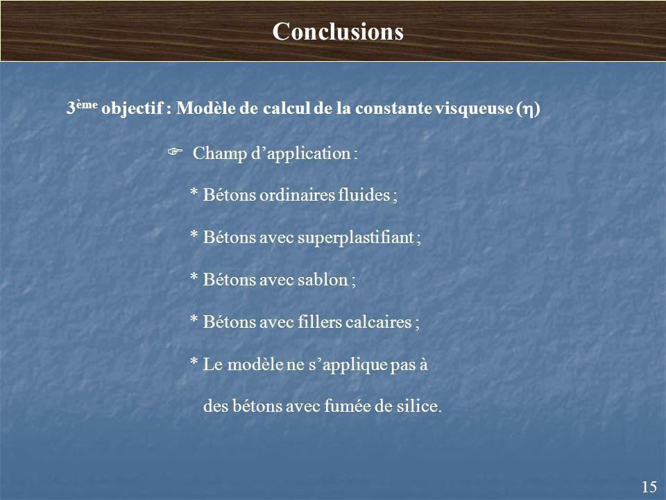 Conclusions 3ème objectif : Modèle de calcul de la constante visqueuse (h) Champ d'application : * Bétons ordinaires fluides ;